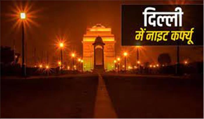 दिल्ली में लगा तत्काल प्रभाव से नाइट कर्फ्यू , रात 10 बजे से सुबह 5 बजे तक गतिविधियां बंद , जाने किन्हें है छूट